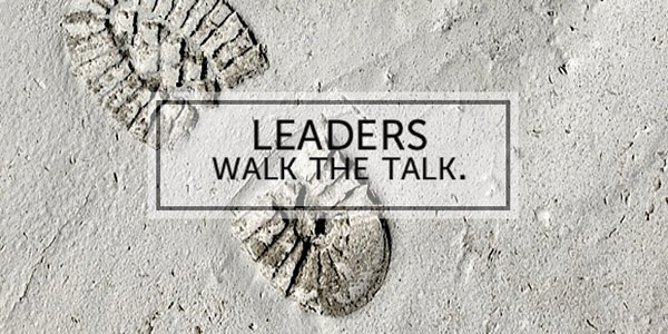 Walk the talk – Be the leader you want to see in others